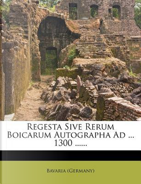 Regesta Sive Rerum Boicarum Autographa Ad ... 1300 ...... by Bavaria (Germany)