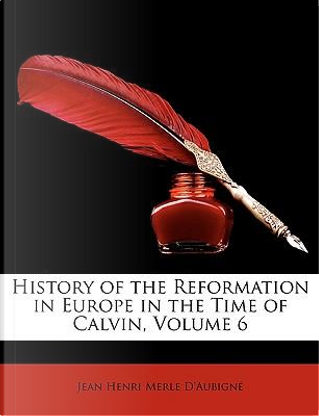 History of the Reformation in Europe in the Time of Calvin, Volume 6 by Jean Henri Merle D'Aubign