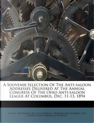 A Souvenir Selection of the Anti-Saloon Addresses Delivered at the Annual Congress of the Ohio Anti-Saloon League at Columbus, Dec. 11-13, 1894 by Washington Gladden