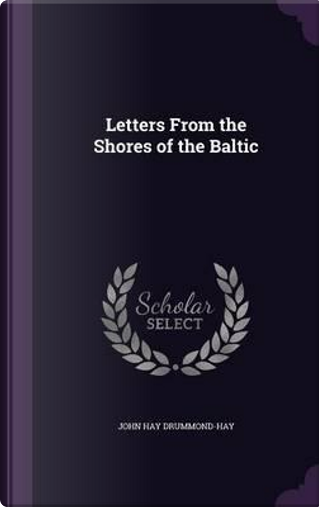 Letters from the Shores of the Baltic by John Hay Drummond-Hay