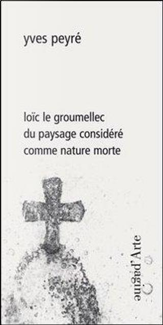 Loïc le Groumellec du paysage considéré comme nature morte. Ediz. illustrata by Yves Peyré