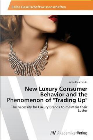 New Luxury Consumer Behavior and the Phenomenon of Trading Up by Anta Kleschinski