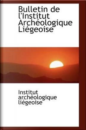 Bulletin De L'institut Archeologique Liegeois by L'institut Archeologique Liegeoise