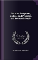 German Sea-Power; Its Rise and Progress, and Economic Basis; by Archibald Hurd