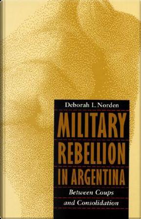 Military Rebellion in Argentina by Deborah L. Norden
