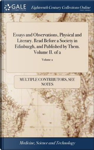Essays and Observations, Physical and Literary. Read Before a Society in Edinburgh, and Published by Them. Volume II. of 2; Volume 2 by Multiple Contributors