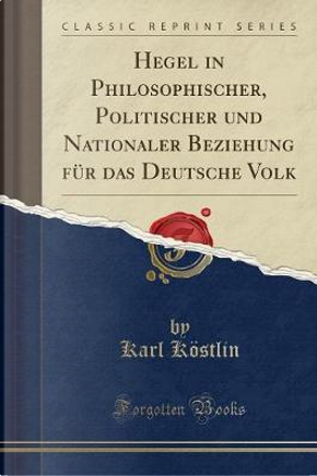 Hegel in Philosophischer, Politischer und Nationaler Beziehung für das Deutsche Volk (Classic Reprint) by Karl Köstlin