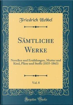 Sämtliche Werke, Vol. 8 by Friedrich Hebbel