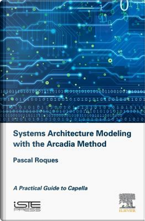 Systems Architecture Modeling with the Arcadia Method by Pascal Roques