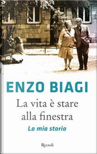 La vita è stare alla finestra. La mia storia by Enzo Biagi