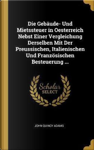 Die Gebäude- Und Mietssteuer in Oesterreich Nebst Einer Vergleichung Derselben Mit Der Preussischen, Italienischen Und Französischen Besteuerung ... by John Quincy Adams