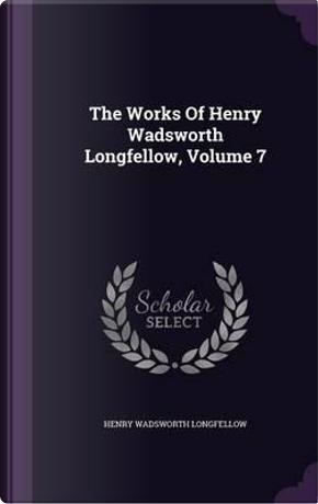 The Works of Henry Wadsworth Longfellow, Volume 7 by Henry Wadsworth Longfellow