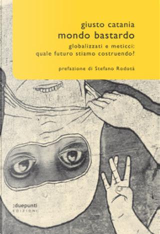 Mondo bastardo. Globalizzati e meticci: quale futuro stiamo costruendo? by Giusto Catania