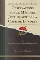 Observations sur le Mémoire Justificatif de la Cour de Londres (Classic Reprint) by Pierre Augustin Caron de Beaumarchais