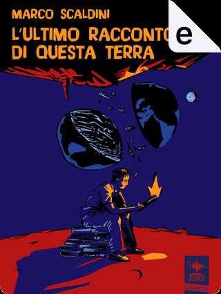 L'ultimo racconto di questa terra by Marco Scaldini