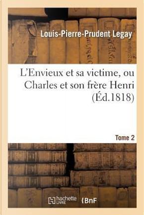L'Envieux et Sa Victime, Ou Charles et Son Frere Henri. Tome 2 by Legay-l-P-P