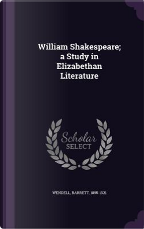 William Shakespeare; A Study in Elizabethan Literature by Barrett Wendell