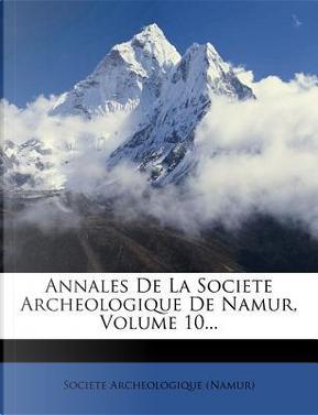 Annales de La Societe Archeologique de Namur, Volume 10. by Societe Archeologique (Namur)