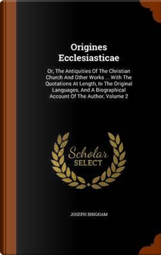 Origines Ecclesiasticae by Joseph Bingham