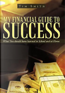 My Financial Guide to Success by Tim Smith