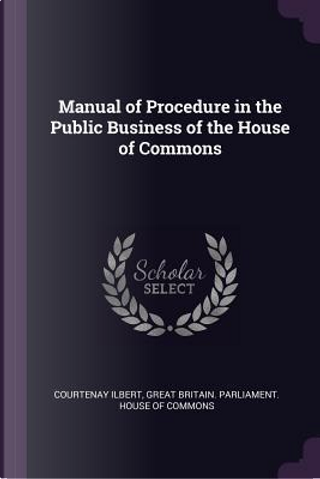 Manual of Procedure in the Public Business of the House of Commons by Courtenay Ilbert