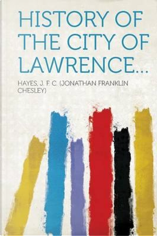 History of the city of Lawrence... by Hayes J. F. C. (Jonathan Fran Chesley)