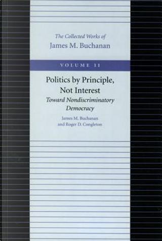 Politics by Principles, Not Interest by James M. Buchanan