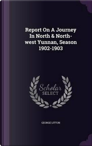 Report on a Journey in North & North-West Yunnan, Season 1902-1903 by George Litton