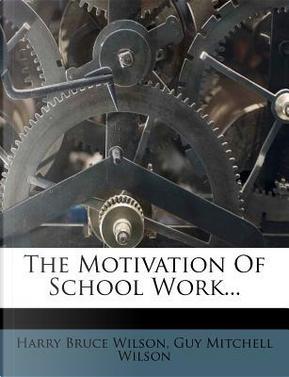 The Motivation of School Work. by Harry Bruce Wilson