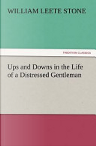 Ups and Downs in the Life of a Distressed Gentleman by William L Stone