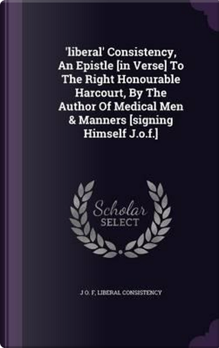 'liberal' Consistency, an Epistle [in Verse] to the Right Honourable Harcourt, by the Author of Medical Men & Manners [signing Himself J.O.F.] by J O F