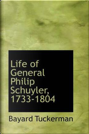 Life of General Philip Schuyler, 1733-1804 by Bayard Tuckerman