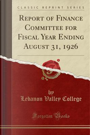 Report of Finance Committee for Fiscal Year Ending August 31, 1926 (Classic Reprint) by Lebanon Valley College