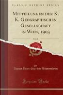 Mitteilungen der K. K. Geographischen Gesellschaft in Wien, 1903, Vol. 46 (Classic Reprint) by August Böhm Edler von Böhmersheim