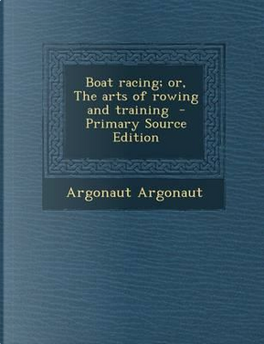 Boat Racing; Or, the Arts of Rowing and Training - Primary Source Edition by Argonaut Argonaut