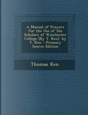 A Manual of Prayers for the Use of the Scholars of Winchester College [By T. Ken]. by T. Ken - Primary Source Edition by Thomas Ken