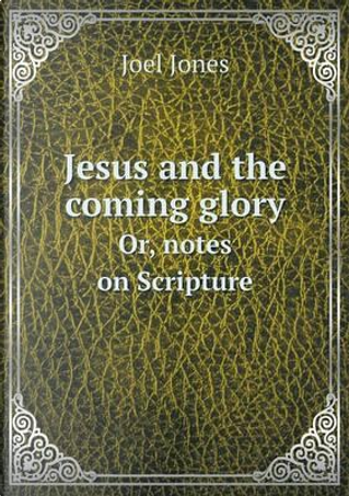 Jesus and the Coming Glory Or, Notes on Scripture by Joel Jones