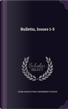 Bulletin, Issues 1-5 by Guam Agricultural Experiment Station