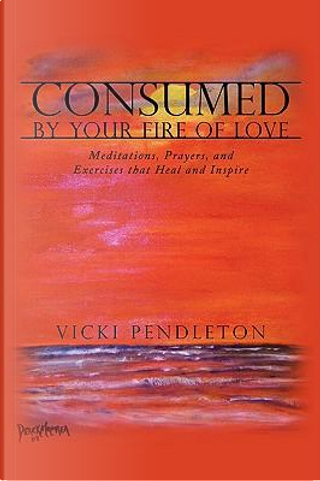 Consumed by Your Fire of Love by Vicki Pendleton