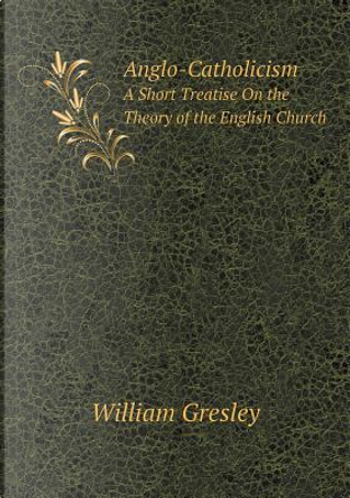 Anglo-Catholicism a Short Treatise on the Theory of the English Church by William Gresley