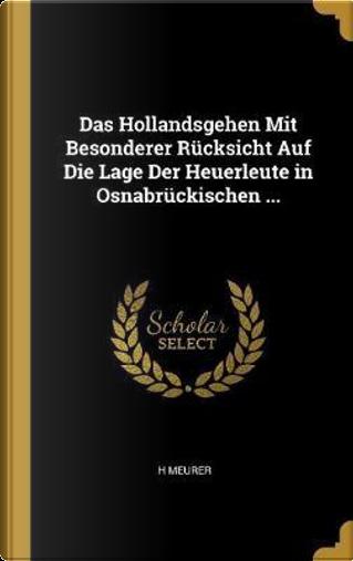 Das Hollandsgehen Mit Besonderer Rucksicht Auf Die Lage Der Heuerleute in Osnabruckischen ... by H Meurer