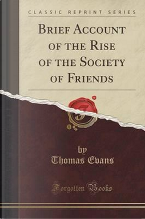 Brief Account of the Rise of the Society of Friends (Classic Reprint) by Thomas Evans