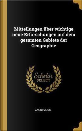 Mitteilungen Über Wichtige Neue Erforschungen Auf Dem Gesamten Gebiete Der Geographie by ANONYMOUS
