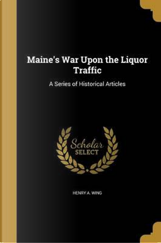 MAINES WAR UPON THE LIQUOR TRA by Henry a. Wing