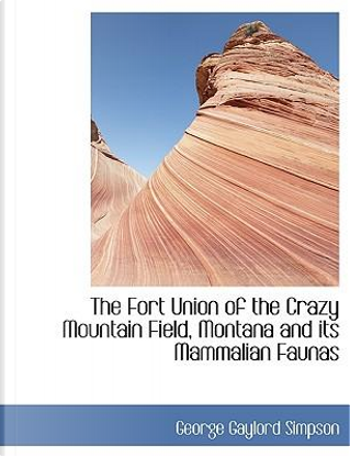 The Fort Union of the Crazy Mountain Field, Montana and its Mammalian Faunas by George Gaylord Simpson