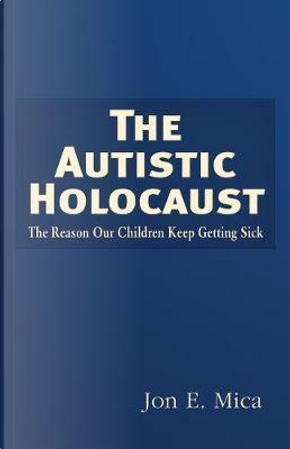 The Autistic Holocaust by Jon E. Mica