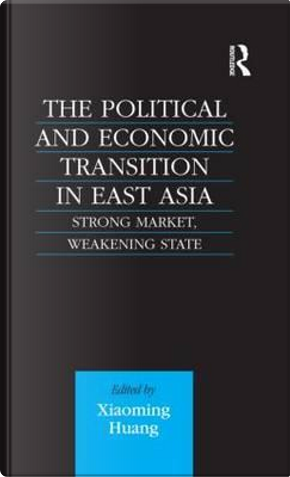 The Political and Economic Transition in East Asia by Xiaoming Huang
