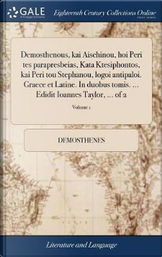 Demosthenous, Kai Aischinou, Hoi Peri Tes Parapresbeias, Kata Ktesiphontos, Kai Peri Tou Stephanou, Logoi Antipaloi. Graece Et Latine. in Duobus Tomis. ... Edidit Ioannes Taylor, ... of 2; Volume 1 by Demosthenes