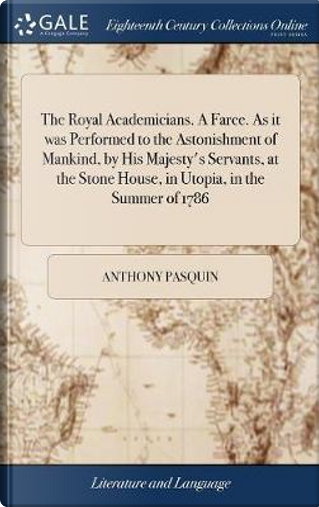 The Royal Academicians. a Farce. as It Was Performed to the Astonishment of Mankind, by His Majesty's Servants, at the Stone House, in Utopia, in the Summer of 1786 by Anthony Pasquin