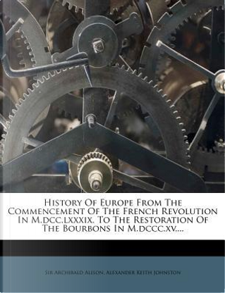 History of Europe from the Commencement of the French Revolution in M.DCC.LXXXIX. to the Restoration of the Bourbons in M.DCCC.XV.... by Alison Archibald